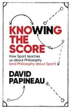 Knowing the Score - How Sport teaches us about Philosophy (and Philosophy about Sport) ebook by David Papineau