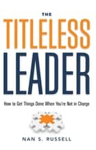 The Titleless Leader - How to Get Things Done When You're Not in Charge ebook by Nan S. Russell