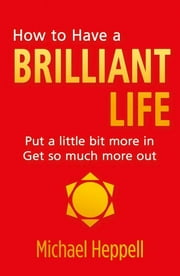 How to Have a Brilliant Life - Put a little bit more in. Get so much more out ebook by Michael Heppell