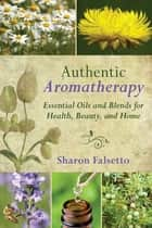 Authentic Aromatherapy ebook by Sharon Falsetto