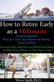 How to Retire Early as a Millionaire: Financial Mistakes That Can Crush Your Dreams of Retiring Early and Rich. Leisurely Ways Retirees can Work From Home to Make Extra Money in Their Spare Time.