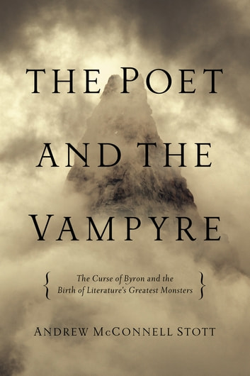 The Poet and the Vampyre: The Curse of Byron and the Birth of Literature's Greatest Monsters ebook by Andrew McConnell Stott