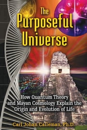 The Purposeful Universe - How Quantum Theory and Mayan Cosmology Explain the Origin and Evolution of Life ebook by Carl Johan Calleman, Ph.D.