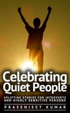 Celebrating Quiet People: Uplifting Stories for Introverts and Highly Sensitive Persons - Quiet Phoenix, #3 ebook by Prasenjeet Kumar