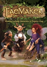 FaeMaker: Making Fantasy Characters in Polymer Clay ebook by Dawn M. Schiller