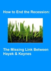 How to End the Recession: the Missing Link Between Hayek & Keynes - a Plan for Growth ebook by Kobo.Web.Store.Products.Fields.ContributorFieldViewModel