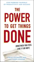 The Power to Get Things Done - (Whether You Feel Like It or Not) ebook by Chris Cooper, Steve Levinson, Ph.D.