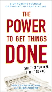 The Power to Get Things Done - (Whether You Feel Like It or Not) ebook by Chris Cooper,Steve Levinson, Ph.D.