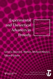 Experimental and Theoretical Advances in Prosody - A Special Issue of Language and Cognitive Processes ebook by Duane G. Watson,Michael Wagner,Edward Gibson