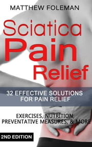 Sciatica Pain Relief: 32+ Effective Solutions for - Pain Relief: Back Pain, Exercises, Preventative Measures, & More - (Back Pain, Physical Therapy, Sciatica Exercises, Home Treatment) ebook by Matthew Foleman