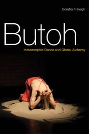 Butoh - Metamorphic Dance and Global Alchemy ebook by Sondra Fraleigh