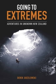 Going to Extremes - Adventures in Unknown New Zealand ebook by Derek Grzelewski