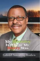 My Ministry Is Where My Misery Was ebook by Gabriel Amoateng-Boahen