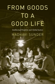 From Goods to a Good Life: Intellectual Property and Global Justice ebook by Prof. Madhavi Sunder, J.D.
