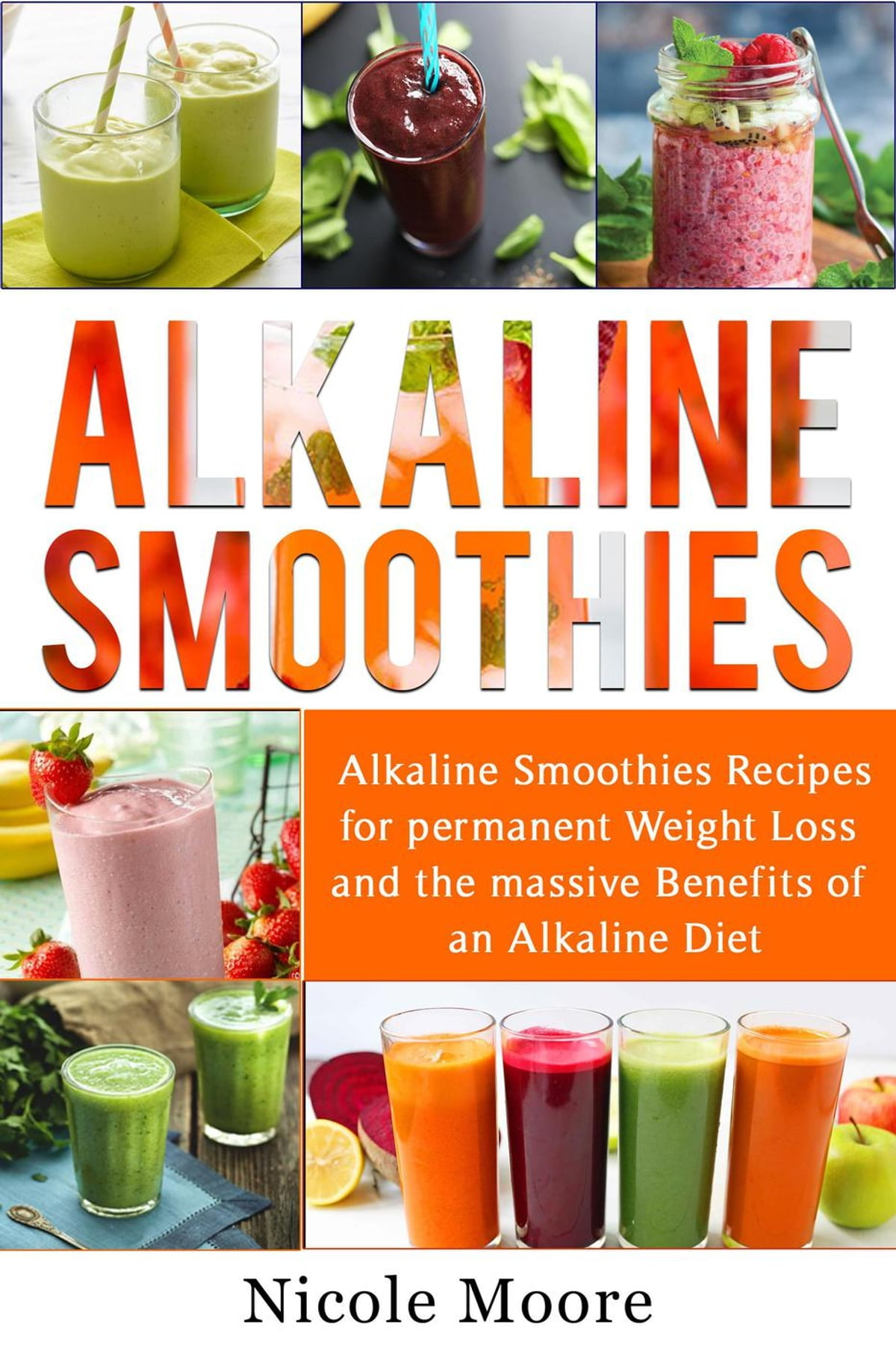 Alkaline Smoothies: Alkaline Smoothies Recipes For Permanent Weight Loss  and the Massive Benefits of an Alkaline Diet ebook by Nicole Moore -  Rakuten