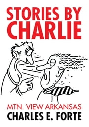 Stories by Charlie - Mtn. View Arkansas ebook by Charles E. Forte