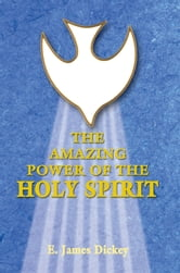 The Amazing Power of the Holy Spirit ebook by E. James Dickey