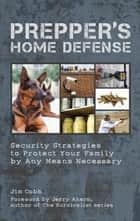Prepper's Home Defense - Security Strategies to Protect Your Family by Any Means Necessary ebook by Jim Cobb