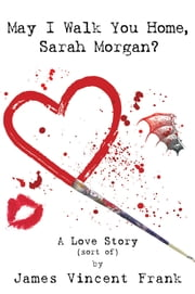May I Walk You Home, Sarah Morgan? - A Love Story (sort of) ebook by James Vincent Frank