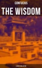 The Wisdom of Confucius - 6 books in One Edition - Including The Life, Labours and Doctrines of Confucius ebook by