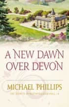 A New Dawn Over Devon (The Secrets of Heathersleigh Hall Book #4) ebook by Michael Phillips
