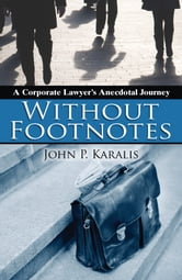 Without Footnotes: A Corporate Lawyer's Anecdotal Journey ebook by John Karalis