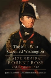 The Man Who Captured Washington - Major General Robert Ross and the War of 1812 ebook by John McCavitt,Christopher T. George