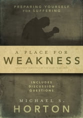 A Place for Weakness - Preparing Yourself for Suffering ebook by Michael Horton