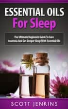 Essential Oils For Sleep: The Ultimate Beginners Guide to Cure Insomnia and Get Deeper Sleep with Essential Oils ebook by Scott Jenkins