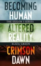 Exilon 5 Series 1-3 Dystopian Boxset: - Exilon 5 Boxset 1-3: Becoming Human, Altered Reality, Crimson Dawn ebook by Eliza Green