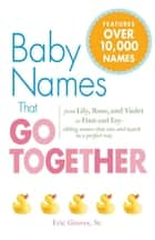 Baby Names That Go Together - From Lily, Rose, and Violet to Finn and Fay - Sibling Names that Mix and Match in a Perfect Way ebook by Eric Groves