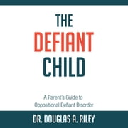 The Defiant Child: A Parent's Guide to Oppositional Defiant Disorder audiobook by Douglas A. Riley