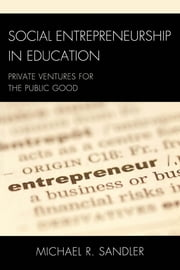 Social Entrepreneurship in Education - Private Ventures for the Public Good ebook by Michael R. Sandler
