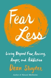 Fear Less - Living Beyond Fear, Anxiety, Anger, and Addiction ebook by Dean Sluyter