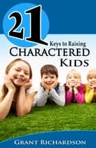 21 KEYS TO RAISING CHARACTERED KIDS ebook by Grant Richardson