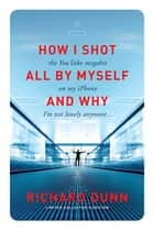 "How I Shot the YouTube Megahit ""All by Myself"" on My iPhone and Why I'm Not Lonely Anymore eBook by Richard Dunn"