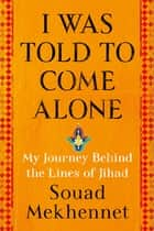 I Was Told to Come Alone - My Journey Behind the Lines of Jihad ebook de Souad Mekhennet