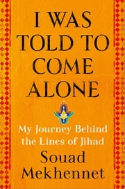 I Was Told to Come Alone - My Journey Behind the Lines of Jihad ebook by Souad Mekhennet
