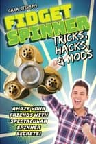 Fidget Spinner Tricks, Hacks & Mods - Amaze Your Friends with Spectacular Spinner Secrets! ebook by Cara J. Stevens
