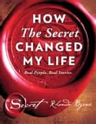 How The Secret Changed My Life ebook by Rhonda Byrne