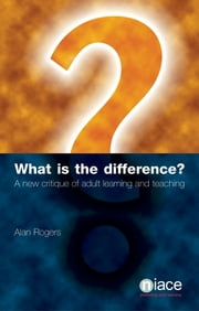 What is the Difference? A New Critique of Adult Learning and Teaching ebook by Alan Rogers