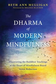 The Dharma of Modern Mindfulness - Discovering the Buddhist Teachings at the Heart of Mindfulness-Based Stress Reduction ebook by Beth Ann Mulligan, PA-C, Melissa Blacker