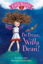 Little Wings #2: Be Brave, Willa Bean! ebook by Cecilia Galante, Kristi Valiant