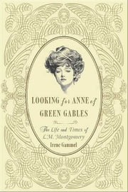 Looking for Anne of Green Gables - The Story of L. M. Montgomery and Her Literary Classic ebook by Irene Gammel