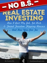 No BS Real Estate Investing - How I Quit My Job, Got Rich, & Found Freedom Flipping Houses ... And How You Can Too ebook by Preston Ely