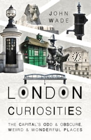 London Curiosities - The Capital's Odd & Obscure, Weird and Wonderful Places ebook by John  Wade