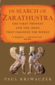In Search Of Zarathustra - The First Prophet and the Ideas that Changed the World ebook by Paul Kriwaczek