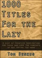 1,000 Titles for the Lazy ebook by Tom Senkus
