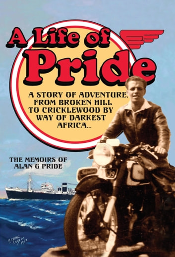 A Life of Pride - A Story of Adventure from Broken Hill to Cricklewood by way of Darkest Africa ebook by Alan G Pride