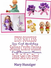 Etsy Success: Seling Crafts Online - Dolls Sell On Etsy! - Zero Cost Marketing Craft Business Planner ebook by Mary Hunziger